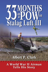 33 Months as a POW in Stalag Luft III (A World War II Airman Tells His Story) by A.P. Clark, 9781555915360
