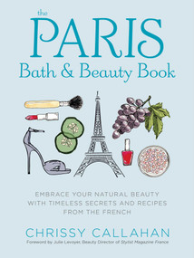 The Paris Bath and Beauty Book (Embrace Your Natural Beauty with Timeless Secrets and Recipes from the French) by Chrissy Callahan, Charan, 9781604336702
