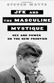 JFK and the Masculine Mystique (Sex and Power on the New Frontier) by Steven Watts, 9781250049988