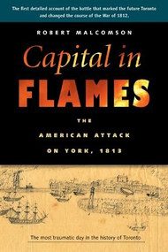 Capital in Flames (The American Attack on York, 1813) by Robert Malcomson, 9781896941707