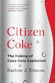 Citizen Coke (The Making of Coca-Cola Capitalism) by Bartow J. Elmore, 9780393353341