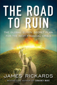 The Road to Ruin (The Global Elites' Secret Plan for the Next Financial Crisis) by James Rickards, 9781591848080