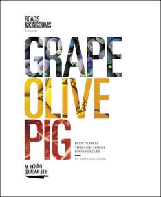 Grape, Olive, Pig (Deep Travels Through Spain's Food Culture) by Matt Goulding, 9780062394132