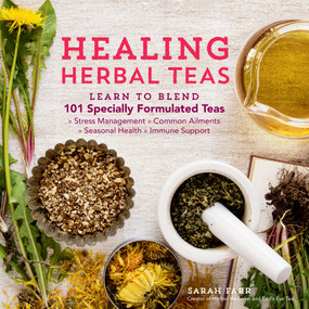 Healing Herbal Teas (Learn to Blend 101 Specially Formulated Teas for Stress Management, Common Ailments, Seasonal Health, and Immune Support) by Sarah Farr, 9781612125749
