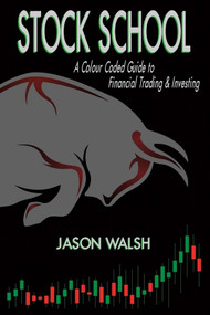 Stock School, A Colour Coded Guide to Financial Trading & Investing. by Jason Walsh, 9781483586441