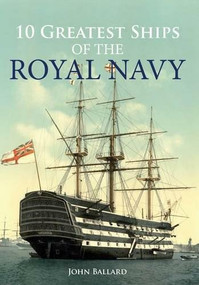 10 Greatest Ships of the Royal Navy by John Ballard, 9781445646527