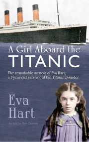 A Girl Aboard the Titanic (The Remarkable Memoir of EVA Hart, a 7-year-old Survivor of the Titanic Disaster) by Eva Hart, Ron Denney, 9781445617145