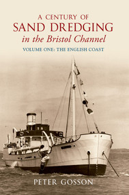 A Century of Sand Dredging in the Bristol Channel Volume One: The English Coast (English Coast - v.1) by Peter Gosson, 9781848687912