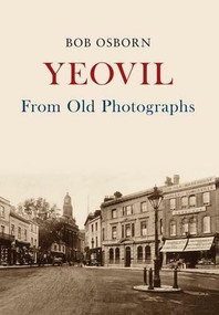Yeovil From Old Photographs by Bob Osborn, 9781445665269