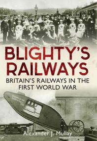 Blighty's Railways (Britian's Railways in the First World War) by Alexander J Mullay, 9781445638577