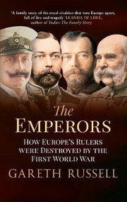 The Emperors (How Europe's Rulers Were Destroyed by the First World War) by Gareth Russell, 9781445650500
