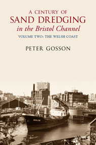 A Century of Sand Dredging in the Bristol Channel Volume Two: The Welsh Coast (Volume Two - The Welsh Coast) by Peter Gosson, 9781445605081