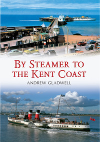 By Steamer to the Kent Coast by Andrew Gladwell, 9781445603759