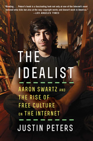 The Idealist (Aaron Swartz and the Rise of Free Culture on the Internet) by Justin Peters, 9781476767741