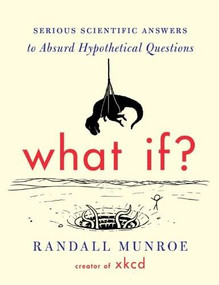 What If? (Serious Scientific Answers to Absurd Hypothetical Questions) by Randall Munroe, 9780544272996
