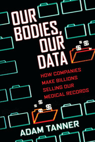 Our Bodies, Our Data (How Companies Make Billions Selling Our Medical Records) by Adam Tanner, 9780807033340