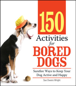 150 Activities For Bored Dogs (Surefire Ways to Keep Your Dog Active and Happy) by Sue Owens Wright, 9781593376888