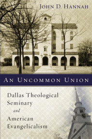 An Uncommon Union (Dallas Theological Seminary and American Evangelicalism) by John D. Hannah, 9780310537830