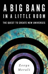 A Big Bang in a Little Room (The Quest to Create New Universes) by Zeeya Merali, 9780465065912