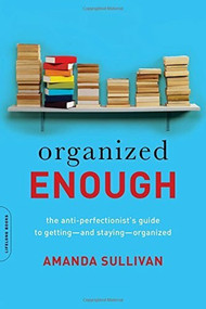 Organized Enough (The Anti-Perfectionist's Guide to Getting -- and Staying -- Organized) by Amanda Sullivan, 9780738219325
