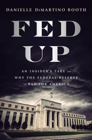 Fed Up (An Insider's Take on Why the Federal Reserve is Bad for America) by Danielle DiMartino Booth, 9780735211650