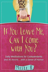 If You Leave Me, Can I Come with You? (Daily Meditations for Codependents and Al-Anons . . . with a Sense of Humor) by Misti B., 9781616496159