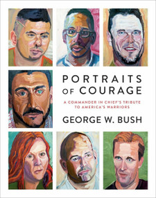 Portraits of Courage (A Commander in Chief's Tribute to America's Warriors) by George W. Bush, Laura Bush, General Peter Pace, 9780804189767
