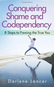Conquering Shame and Codependency (8 Steps to Freeing the True You) by Darlene Lancer, 9781616495336