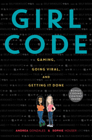 Girl Code (Gaming, Going Viral, and Getting It Done) by Andrea Gonzales, Sophie Houser, 9780062472502