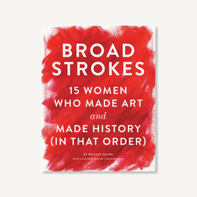 Broad Strokes (15 Women Who Made Art and Made History (in That Order) (Gifts for Artists, Inspirational Books, Gifts for Creatives)) by Bridget Quinn, Lisa Congdon, 9781452152363