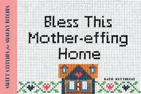 Bless This Mother-effing Home (Sweet Stitches for Snarky Bitches) by Katie Kutthroat, 9781492649465