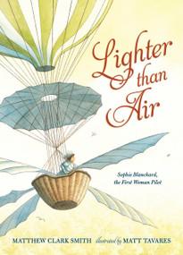 Lighter than Air: Sophie Blanchard, the First Woman Pilot by Matthew Clark Smith, Matt Tavares, 9780763677329