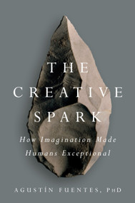 The Creative Spark (How Imagination Made Humans Exceptional) by Agustín Fuentes, 9781101983942