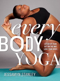 Every Body Yoga (Let Go of Fear, Get On the Mat, Love Your Body.) by Jessamyn Stanley, 9780761193111