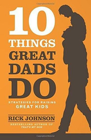 10 Things Great Dads Do (Strategies for Raising Great Kids) by Rick Johnson, 9780800722357