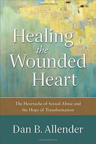 Healing the Wounded Heart (The Heartache of Sexual Abuse and the Hope of Transformation) by Dan B. Allender, 9780801015687