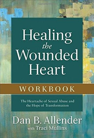 Healing the Wounded Heart Workbook (The Heartache of Sexual Abuse and the Hope of Transformation) by Dan B. Allender, Traci Mullins, 9780801015670