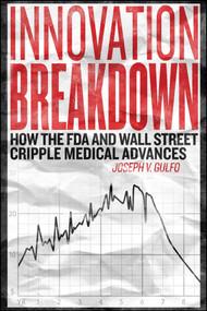 Innovation Breakdown (How the FDA and Wall Street Cripple Medical Advances) by Joseph V. Gulfo, 9781682613917
