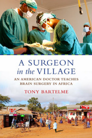 A Surgeon in the Village (An American Doctor Teaches Brain Surgery in Africa) by Tony Bartelme, 9780807044889