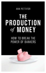 The Production of Money (How to Break the Power of Bankers) by Ann Pettifor, 9781786631343
