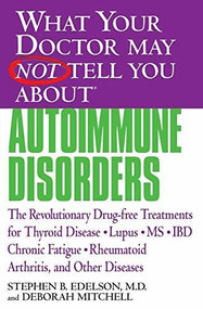 What Your Doctor May Not Tell You About(TM): Autoimmune Disorders (The Revolutionary Drug-free Treatments for Thyroid Disease, Lupus, MS, IBD, Chronic Fatigue, Rheumatoid Arthritis, and Other Diseases) by Stephen B. Edelson, Deborah Mitchell, 9780446679244