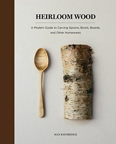 Heirloom Wood (A Modern Guide to Carving Spoons, Bowls, Boards, and other Homewares) by Max Bainbridge, 9781419724763