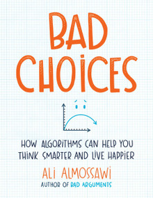 Bad Choices (How Algorithms Can Help You Think Smarter and Live Happier) by Ali Almossawi, 9780735222120