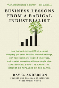 Business Lessons from a Radical Industrialist (How a CEO Doubled Earnings, Inspired Employees and Created Innovation from One Simple Idea) by Ray C. Anderson, Robin White, 9780312544553