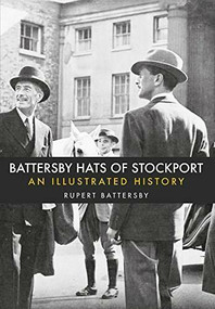 Battersby Hats of Stockport (An Illustrated History) by Rupert Battersby, 9781445663043
