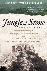 Jungle of Stone (The Extraordinary Journey of John L. Stephens and Frederick Catherwood, and the Discovery of the Lost Civilization of the Maya) by William Carlsen, 9780062407405