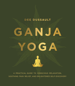 Ganja Yoga (A Practical Guide to Conscious Relaxation, Soothing Pain Relief, and Enlightened Self-Discovery) by Dee Dussault, Georgia Bardi, 9780062656841
