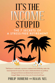 It's the Income, Stupid (The 7 Secrets of a Stress-Free Retirement) by Philip  J. Romero, Riaan  Nel, 9781682611371