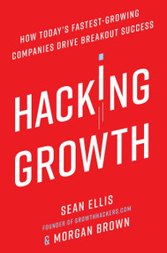 Hacking Growth (How Today's Fastest-Growing Companies Drive Breakout Success) by Sean Ellis, Morgan Brown, 9780451497215