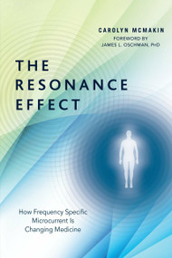 The Resonance Effect (How Frequency Specific Microcurrent Is Changing Medicine) by Carolyn McMakin, James L. Oschman, PhD, 9781623171100